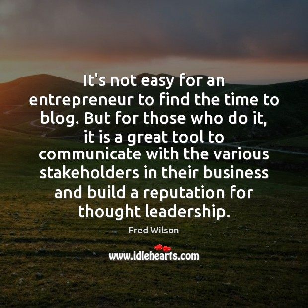 It's not easy for an entrepreneur to find the time to blog. Fred Wilson Picture Quote