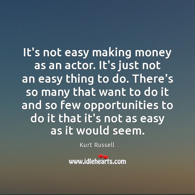 It's not easy making money as an actor. It's just not an Image
