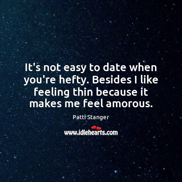 It's not easy to date when you're hefty. Besides I like feeling Patti Stanger Picture Quote