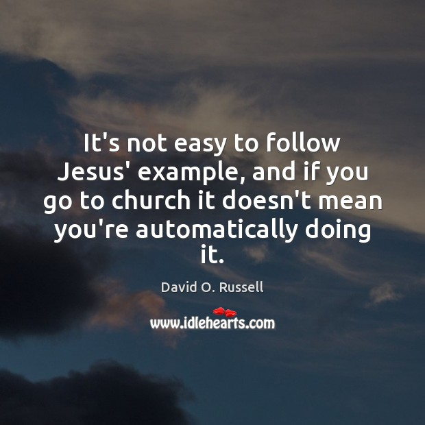 It's not easy to follow Jesus' example, and if you go to David O. Russell Picture Quote