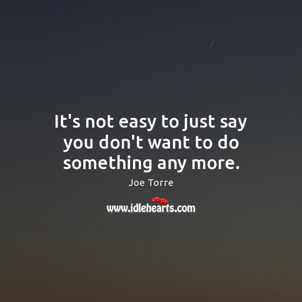 It's not easy to just say you don't want to do something any more. Image