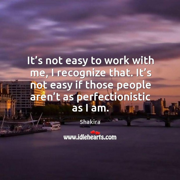It's not easy to work with me, I recognize that. It's not easy if those people aren't as perfectionistic as I am. Image