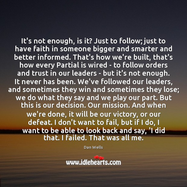 It's not enough, is it? Just to follow; just to have faith Dan Wells Picture Quote