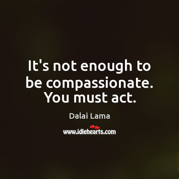 It's not enough to be compassionate. You must act. Image