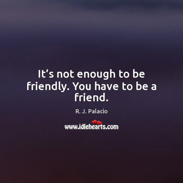 It's not enough to be friendly. You have to be a friend. Image