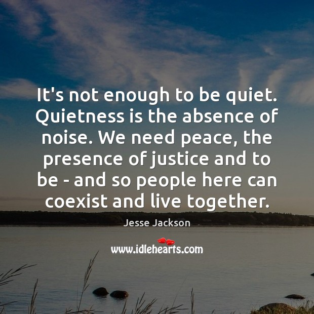 It's not enough to be quiet. Quietness is the absence of noise. Jesse Jackson Picture Quote