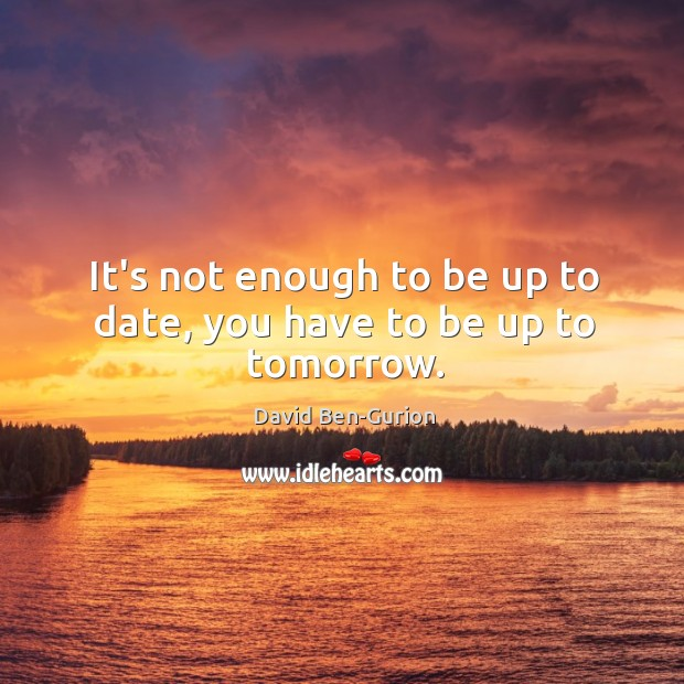 It's not enough to be up to date, you have to be up to tomorrow. Image