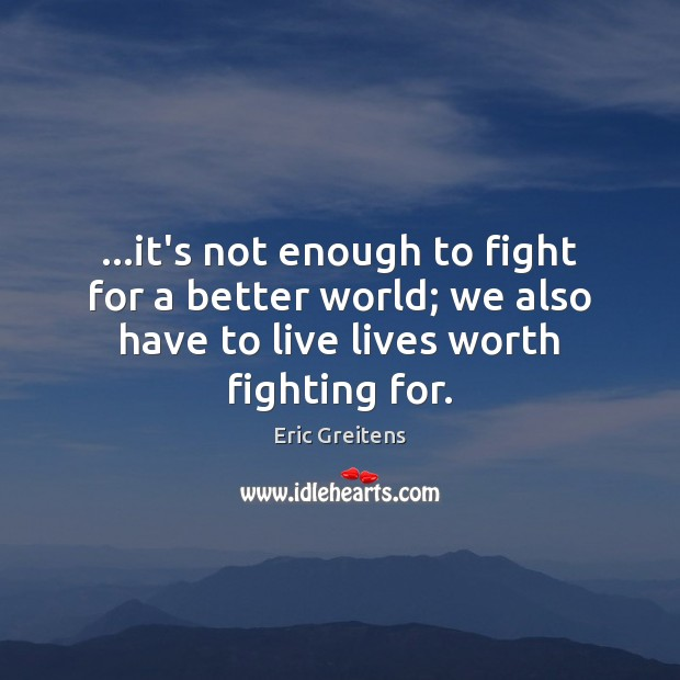…it's not enough to fight for a better world; we also have Image