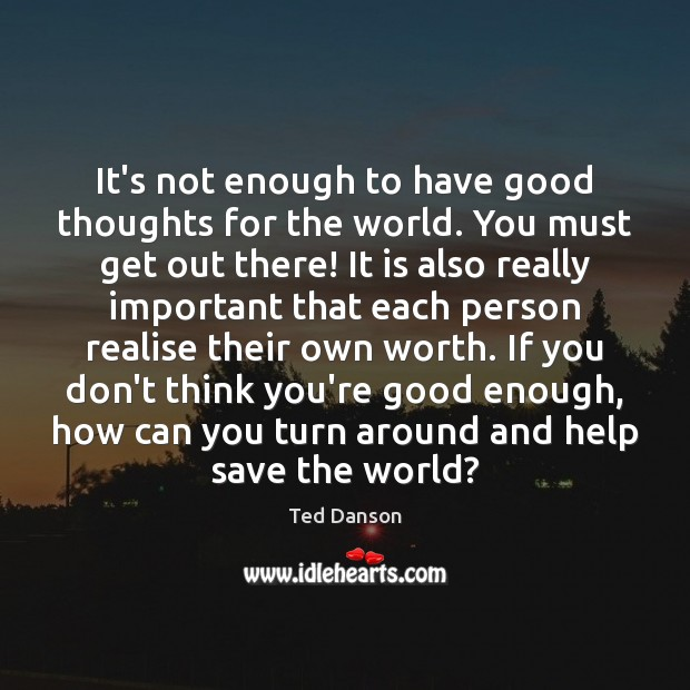 It's not enough to have good thoughts for the world. You must Ted Danson Picture Quote