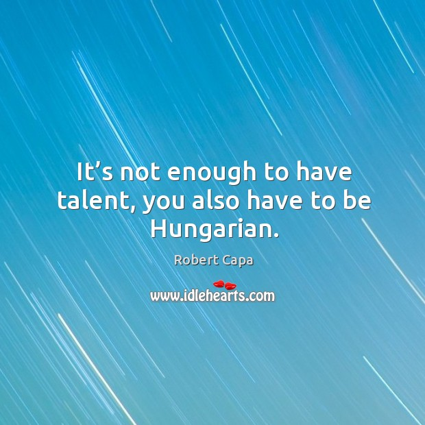 It's not enough to have talent, you also have to be hungarian. Image