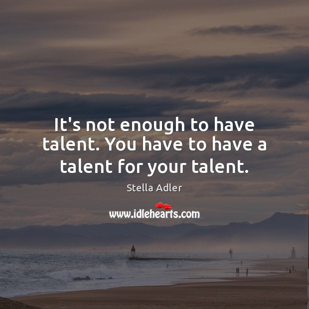 Image, It's not enough to have talent. You have to have a talent for your talent.
