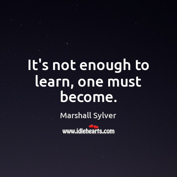 It's not enough to learn, one must become. Marshall Sylver Picture Quote