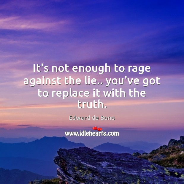 It's not enough to rage against the lie.. you've got to replace it with the truth. Edward de Bono Picture Quote