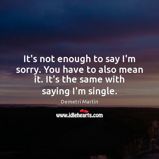 It's not enough to say I'm sorry. You have to also mean Demetri Martin Picture Quote