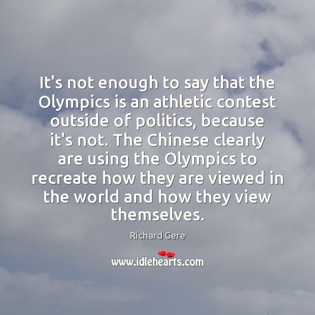 It's not enough to say that the Olympics is an athletic contest Richard Gere Picture Quote