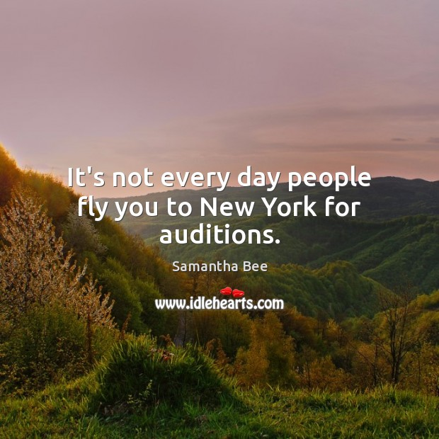 It's not every day people fly you to New York for auditions. Samantha Bee Picture Quote