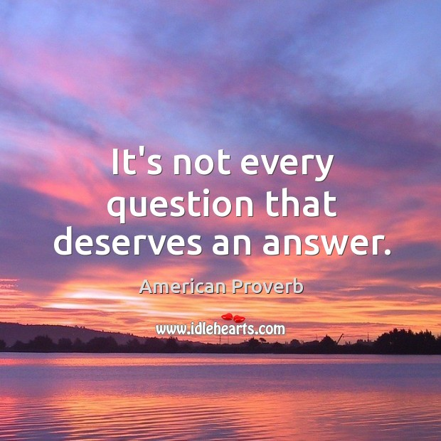 It's not every question that deserves an answer. Image