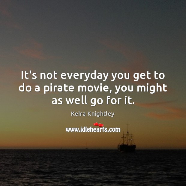 It's not everyday you get to do a pirate movie, you might as well go for it. Keira Knightley Picture Quote