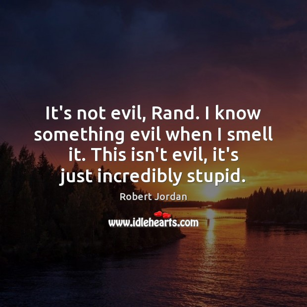 It's not evil, Rand. I know something evil when I smell it. Image
