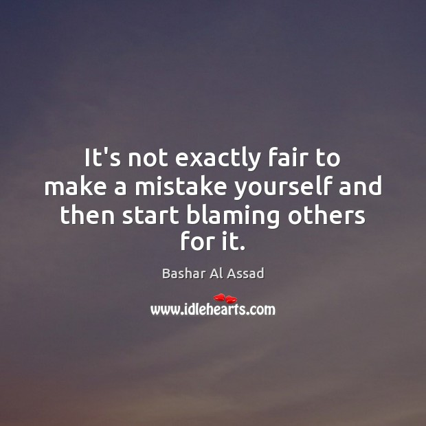 It's not exactly fair to make a mistake yourself and then start blaming others for it. Bashar Al Assad Picture Quote