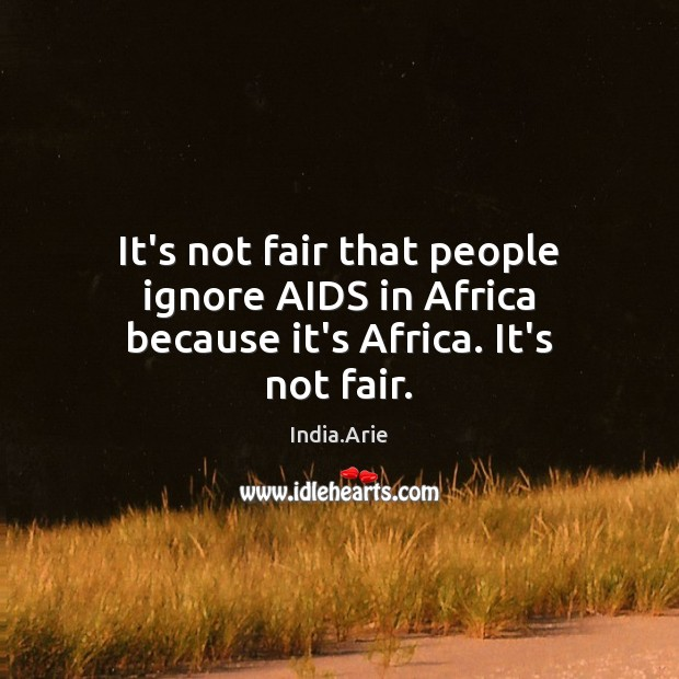 It's not fair that people ignore AIDS in Africa because it's Africa. It's not fair. India.Arie Picture Quote
