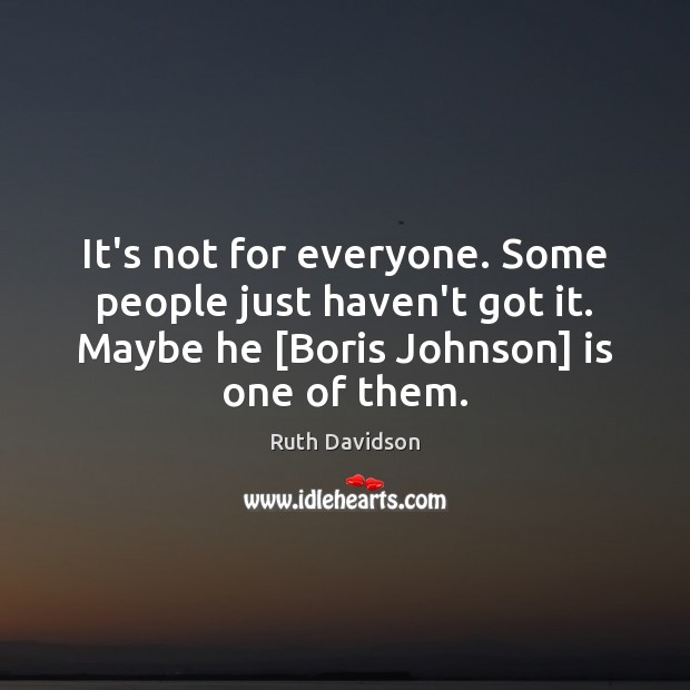 It's not for everyone. Some people just haven't got it. Maybe he [ Image