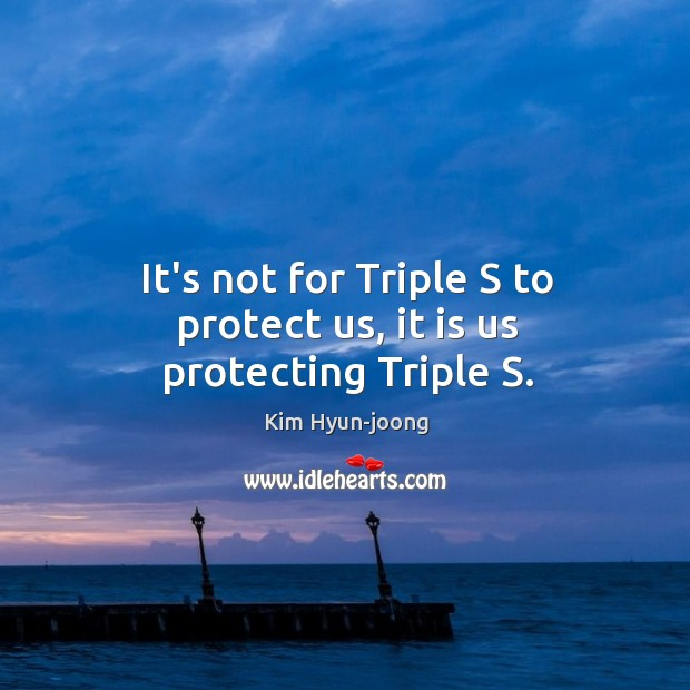 Image, It's not for Triple S to protect us, it is us protecting Triple S.