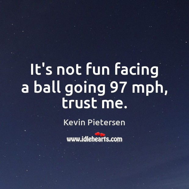 It's not fun facing a ball going 97 mph, trust me. Kevin Pietersen Picture Quote