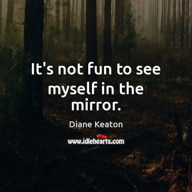 It's not fun to see myself in the mirror. Diane Keaton Picture Quote