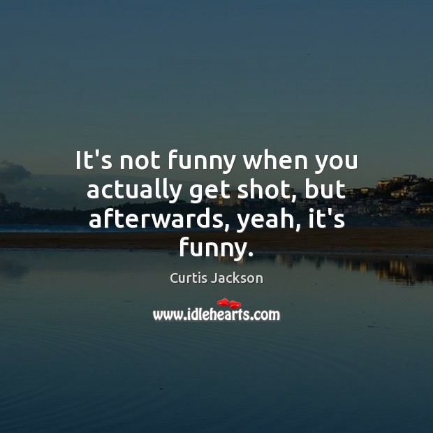 It's not funny when you actually get shot, but afterwards, yeah, it's funny. Curtis Jackson Picture Quote
