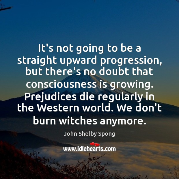 It's not going to be a straight upward progression, but there's no John Shelby Spong Picture Quote