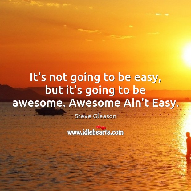It's not going to be easy, but it's going to be awesome. Awesome Ain't Easy. Steve Gleason Picture Quote