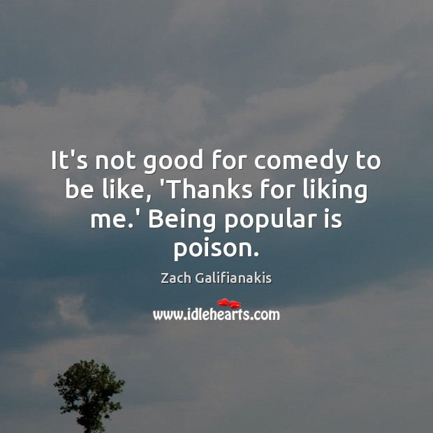 Image, It's not good for comedy to be like, 'Thanks for liking me.' Being popular is poison.