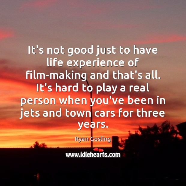 It's not good just to have life experience of film-making and that's Ryan Gosling Picture Quote