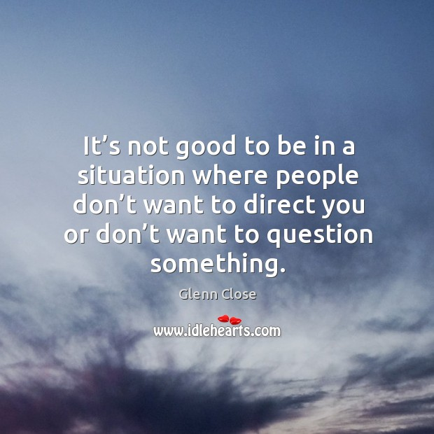 It's not good to be in a situation where people don't want to direct you or don't want to question something. Image