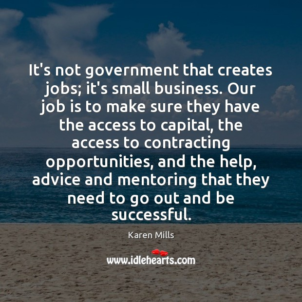 It's not government that creates jobs; it's small business. Our job is Image