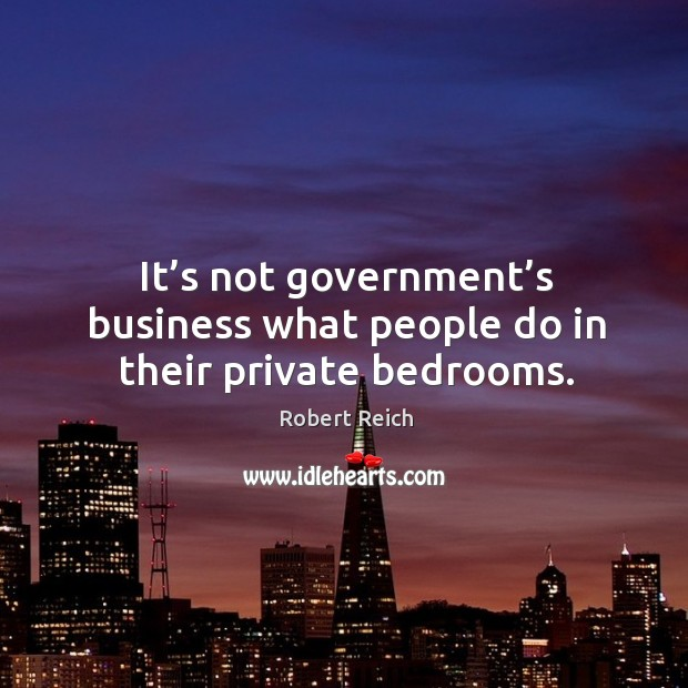 It's not government's business what people do in their private bedrooms. Image