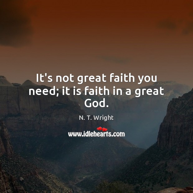It's not great faith you need; it is faith in a great God. Image