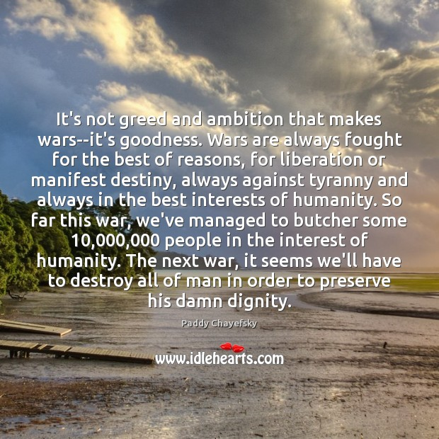 It's not greed and ambition that makes wars–it's goodness. Wars are always Paddy Chayefsky Picture Quote