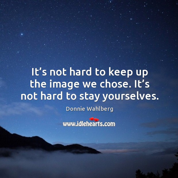 It's not hard to keep up the image we chose. It's not hard to stay yourselves. Donnie Wahlberg Picture Quote
