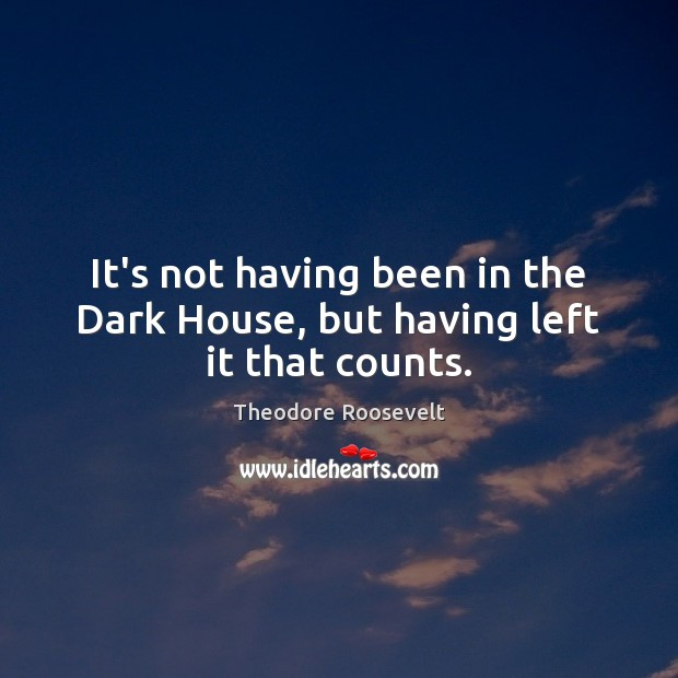 Image, It's not having been in the Dark House, but having left it that counts.