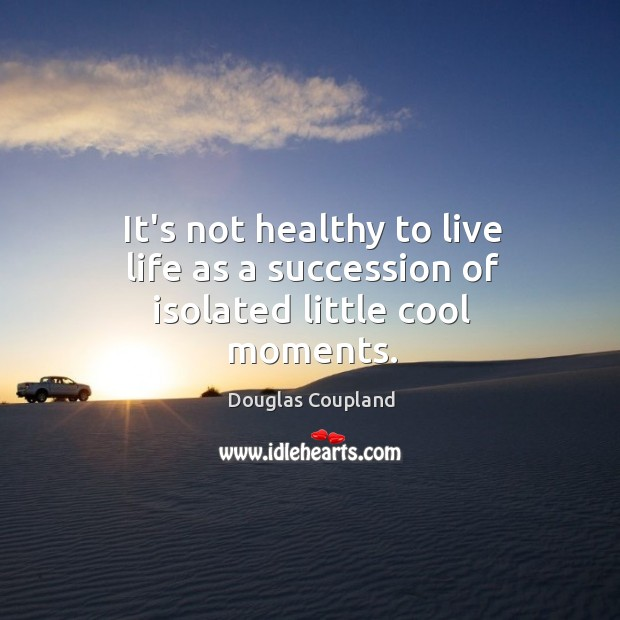 Image, It's not healthy to live life as a succession of isolated little cool moments.