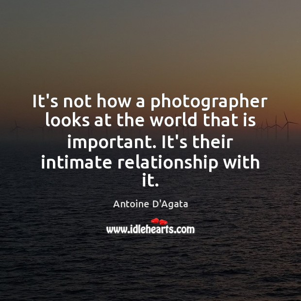 Image, It's not how a photographer looks at the world that is important.