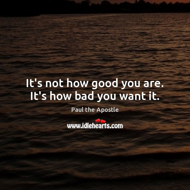 It's not how good you are. It's how bad you want it. Image