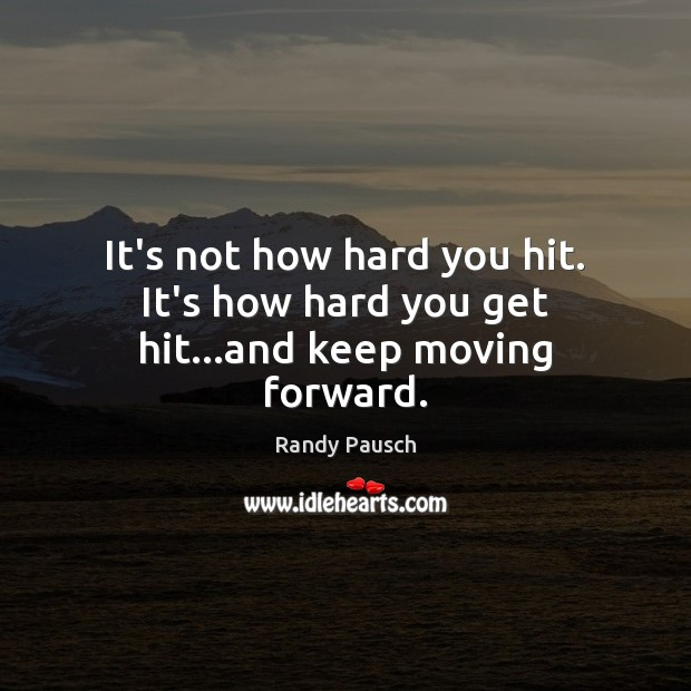 It's not how hard you hit. It's how hard you get hit…and keep moving forward. Randy Pausch Picture Quote