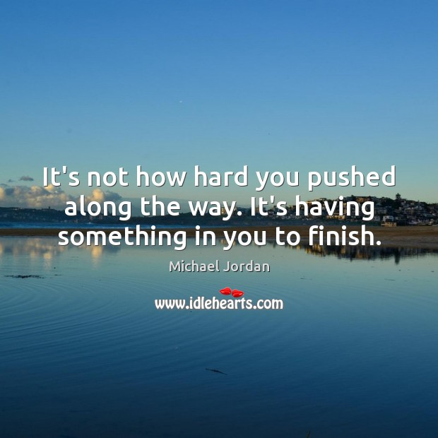 It's not how hard you pushed along the way. It's having something in you to finish. Michael Jordan Picture Quote