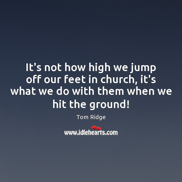 Tom Ridge Picture Quote image saying: It's not how high we jump off our feet in church, it's