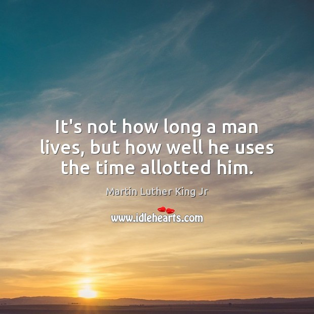 It's not how long a man lives, but how well he uses the time allotted him. Martin Luther King Jr Picture Quote