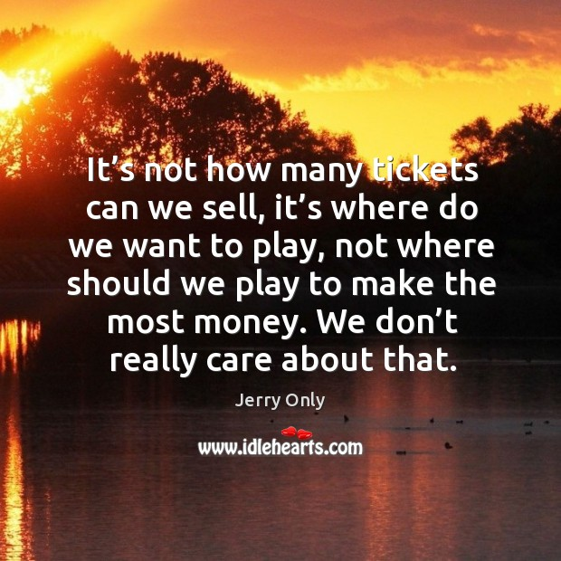It's not how many tickets can we sell, it's where do we want to play, not where should we play to make the most money. Image