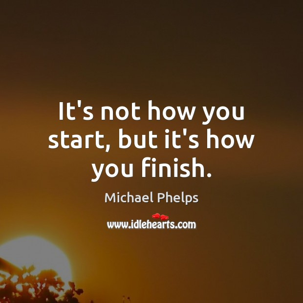 It's not how you start, but it's how you finish. Michael Phelps Picture Quote